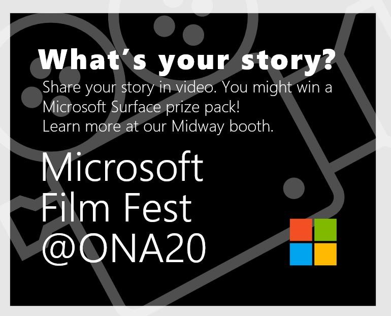 "A black square with a drawing of a movie camera.. The text reads, ""What's your story? Share your story in video. You might win a Microsoft Surface prize pack! Learn more at our Midway booth. Microsoft Film Fest @ONA20."" The Microsoft logo is in the corner"